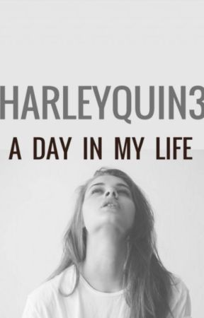 A Day in My Life by HarleyQuin3