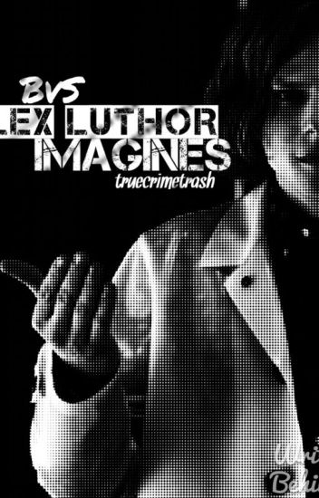 BvS Lex Luthor Imagines (Lex/Reader) [DISCONTINUED]