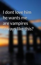 I dont love him he wants me are vampires always like this? by iluvtwilight