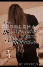 """""""Los Problemas De Ser Una Chica Rockera & Metalera"""". by Gunner_15"""