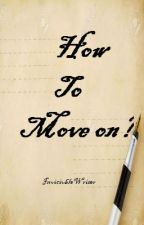How To Move On? by InvicibleWriter