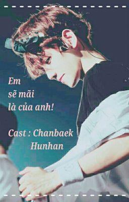 [ Longfic - ChanBaek, HunHan] [HE] Em Sẽ Mãi Là Của Anh.