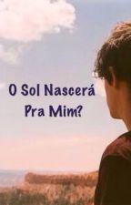 O Sol Nascerá Pra Mim? by GabiiFonsecaa