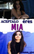 Aceptalo Eres Mia (Camren G!P) (Adaptada) by krishna_LJDG