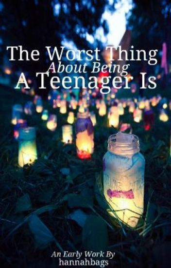 The Worst Thing About Being A Teenager Is