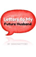 Letters to my future husband  by Demonkitty583