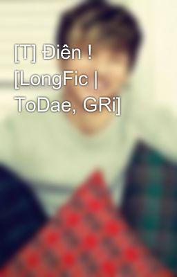 [T] Điên ! [LongFic | ToDae, GRi]