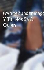 (WhiteZunder,magoangelESP Y Tu) Nos Se A Quien by Sweet_45