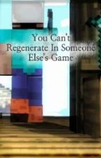 You Can't Regenerate In Someone Else's Game (Minecraft) by lucy_7794