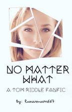 No Matter What (A Tom Riddle Fanfic) by lunamoon667