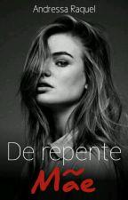 De Repente Mãe _1 Livro da Duologia DE REPENTE by DressaRaquel_Oficial