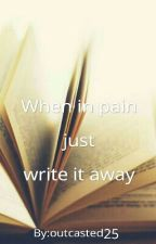 When In Pain Just Write It Away by outcasted25