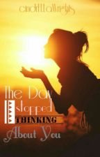 The Day I Stopped Thinking About You! by cindrEllaWrights