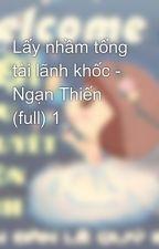 Lấy nhầm tổng tài lãnh khốc - Ngạn Thiến (full) 1 by ngocquynh520
