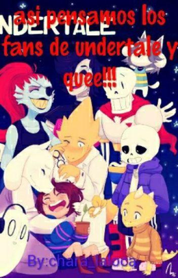 Asi Pensamos Los Fans De Undertale Y Quee!!