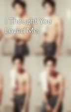 I Thought You Loved Me. by Yumiloveskpop