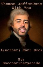 Thomas JefferDone With You: A(nother) Rant Book by SaccharineCyanide
