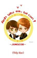 [Oneshot][Junseob] Anh Yêu Em, Bé Con! 《Tiếp Hạc》 by TiepHacB6