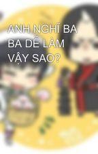 ANH NGHĨ BA BA DỄ LÀM VẬY SAO? by cavienchienvscasong