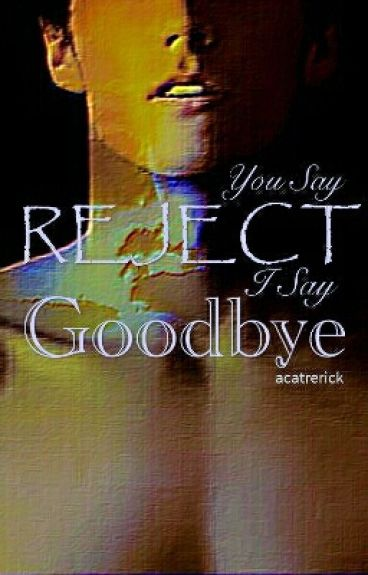 You Say Reject, I Say Goodbye