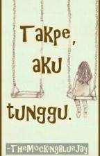 Takpe, Aku Tunggu. by TheMockingBlueJay