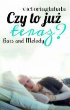 CZY TO JUŻ TERAZ? ~ Bars And Melody (BaM) by victoriaglabala