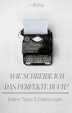 Wie schreibe ich das perfekte Buch? Meine Tipps & Erfahrungen by --Alina