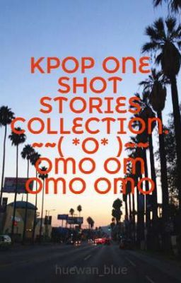 KPOP ONE SHOT STORIES COLLECTION. ~~( *O* )~~ OMO OM OMO OMO