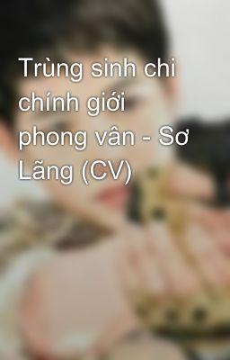 Trùng sinh chi chính giới phong vân - Sơ Lãng (CV)