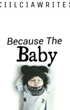 Because The Baby by CiilciaWrites
