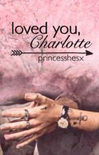 loved you, Charlotte || h.s. by princesshesx