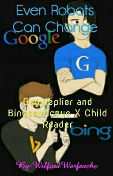 Even Robots Can Change (Googleplier and Bingsepticeye X Child Reader)