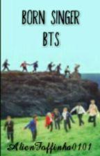 Born singer /BTS by AlienFoffinha0101