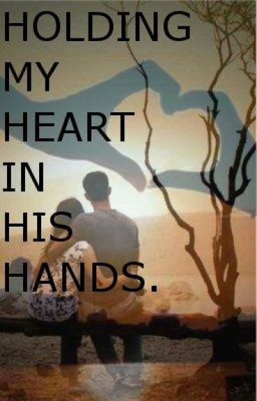 Holding My Heart In His Hands.