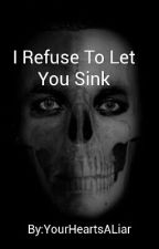 I Refuse To Let You Sink #wattys2016 by YourHeartsALiar