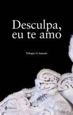 Desculpa, Eu Te Amo- Trilogia O Amante Vol.3 by mmguerra