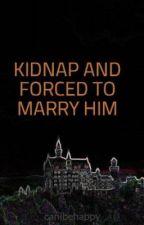 KIDNAP AND FORCED TO MARRY HIM by canibehappy