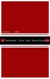 In Between Love and Heartbreaks by GoldenSecret