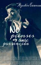 No pienses en darte por vencida |Agustín Casanova|  (Terminada) by neverleavemeksa