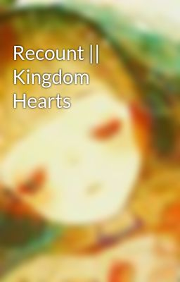 Recount || Kingdom Hearts