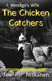 THE CHICKEN CATCHERS (1: Wendigo's Wife)  by Jennifer_Niskanen