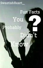 Fun Facts You Probably Didn't Know by SweetishHeart_