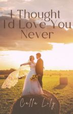 I Thought I'd Love You Never  by CallaLilywriter