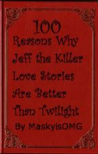 100 Reasons Why Jeff the Killer Love Stories are Better than Twilight by MaskyisOMG