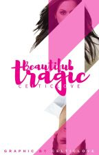 Beautiful Tragic [ON HOLD] by CelticLove