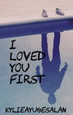 I Loved You First by KylieAyuGesalan