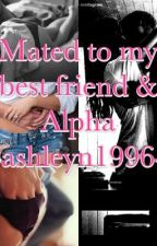 Mated to my best friend and alpha by ashleyn1996