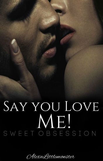 Say you love me! (#Sweet Obsession)