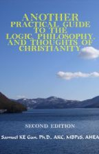 Another Practical Guide to the Logic, Philosophy, and Thoughts of Christianity by SamuelGan