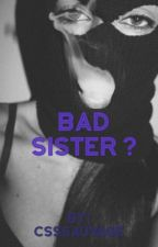 Bad sister ? [FRENCH STORY] by CssSauvage